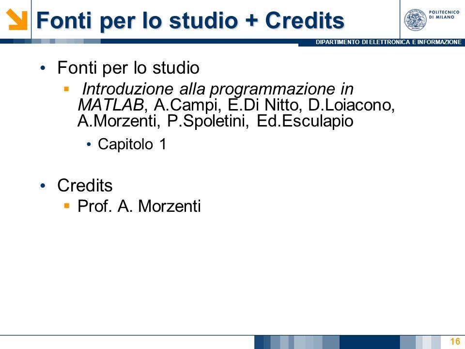 DIPARTIMENTO DI ELETTRONICA E INFORMAZIONE Fonti per lo studio + Credits Fonti per lo studio Introduzione alla programmazione in MATLAB, A.Campi, E.Di