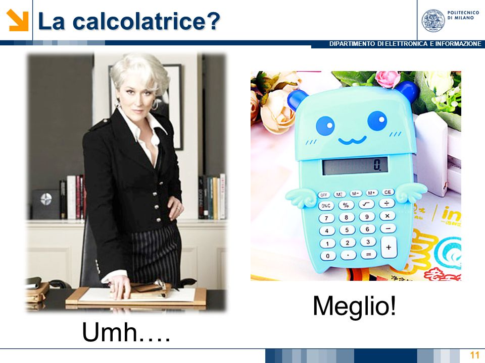 DIPARTIMENTO DI ELETTRONICA E INFORMAZIONE La calcolatrice 11 Umh…. Meglio!