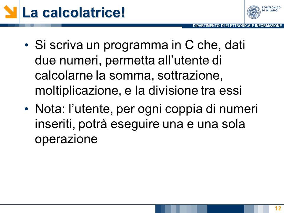 DIPARTIMENTO DI ELETTRONICA E INFORMAZIONE La calcolatrice! Si scriva un programma in C che, dati due numeri, permetta allutente di calcolarne la somm