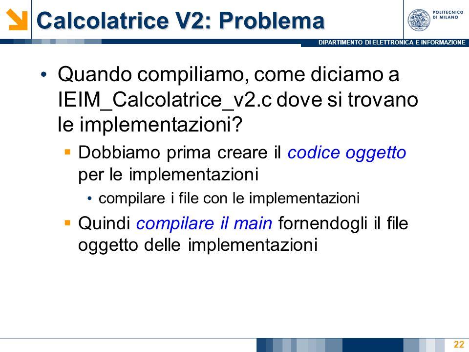 DIPARTIMENTO DI ELETTRONICA E INFORMAZIONE Calcolatrice V2: Problema Quando compiliamo, come diciamo a IEIM_Calcolatrice_v2.c dove si trovano le imple