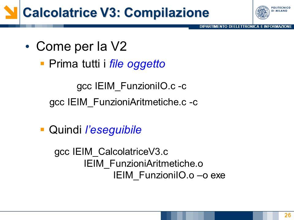 DIPARTIMENTO DI ELETTRONICA E INFORMAZIONE Calcolatrice V3: Compilazione Come per la V2 Prima tutti i file oggetto Quindi leseguibile 26 gcc IEIM_FunzioniIO.c -c gcc IEIM_FunzioniAritmetiche.c -c gcc IEIM_CalcolatriceV3.c IEIM_FunzioniAritmetiche.o IEIM_FunzioniIO.o –o exe