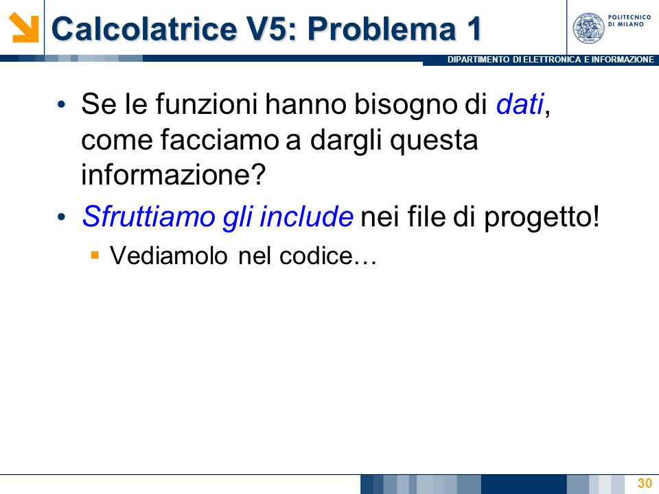 DIPARTIMENTO DI ELETTRONICA E INFORMAZIONE Calcolatrice V5: Problema 1 Se le funzioni hanno bisogno di dati, come facciamo a dargli questa informazion