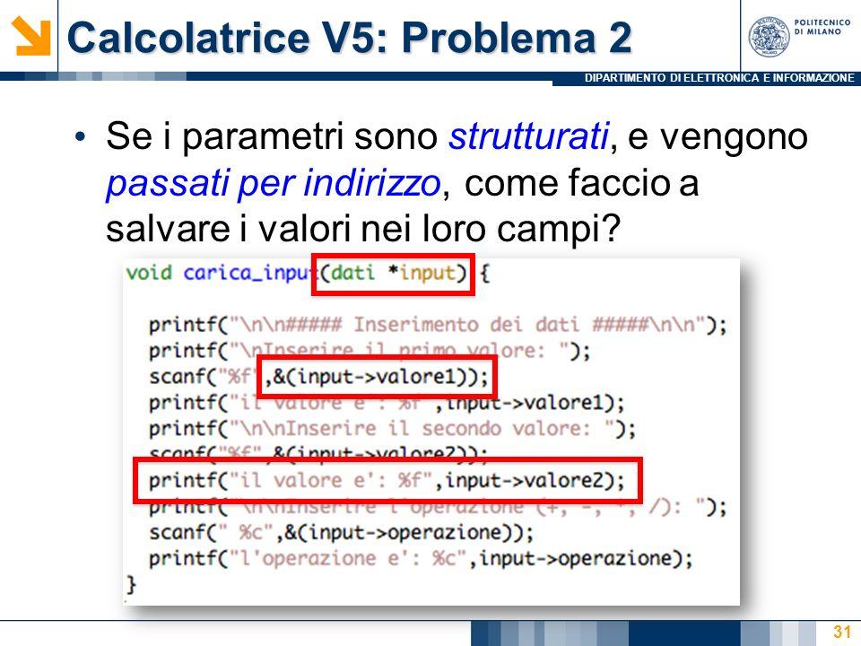 DIPARTIMENTO DI ELETTRONICA E INFORMAZIONE Calcolatrice V5: Problema 2 Se i parametri sono strutturati, e vengono passati per indirizzo, come faccio a salvare i valori nei loro campi.