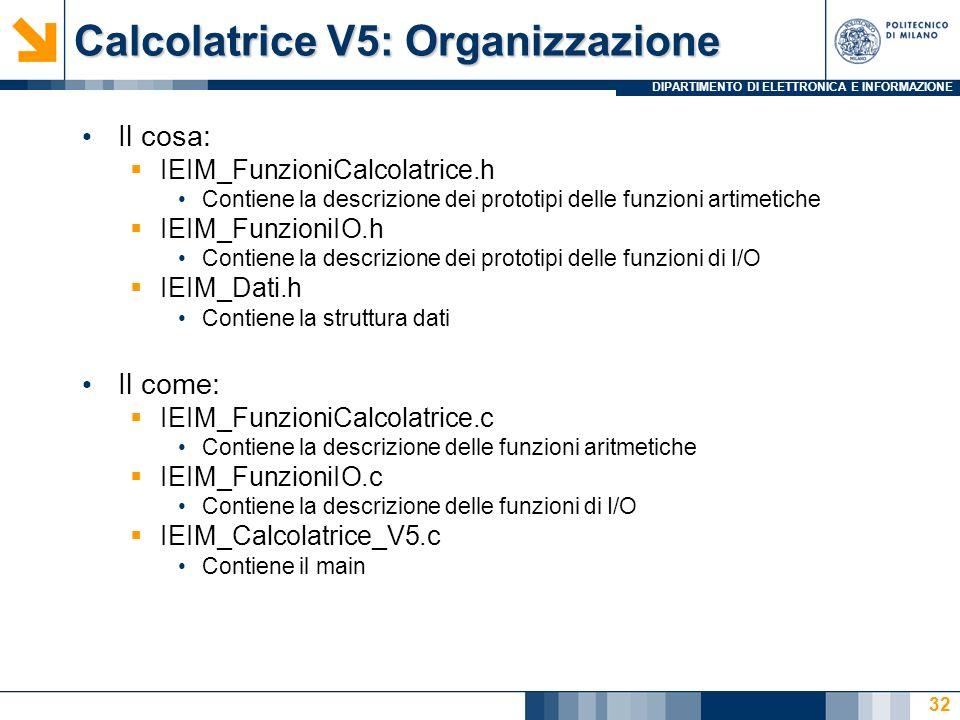 DIPARTIMENTO DI ELETTRONICA E INFORMAZIONE Calcolatrice V5: Organizzazione Il cosa: IEIM_FunzioniCalcolatrice.h Contiene la descrizione dei prototipi