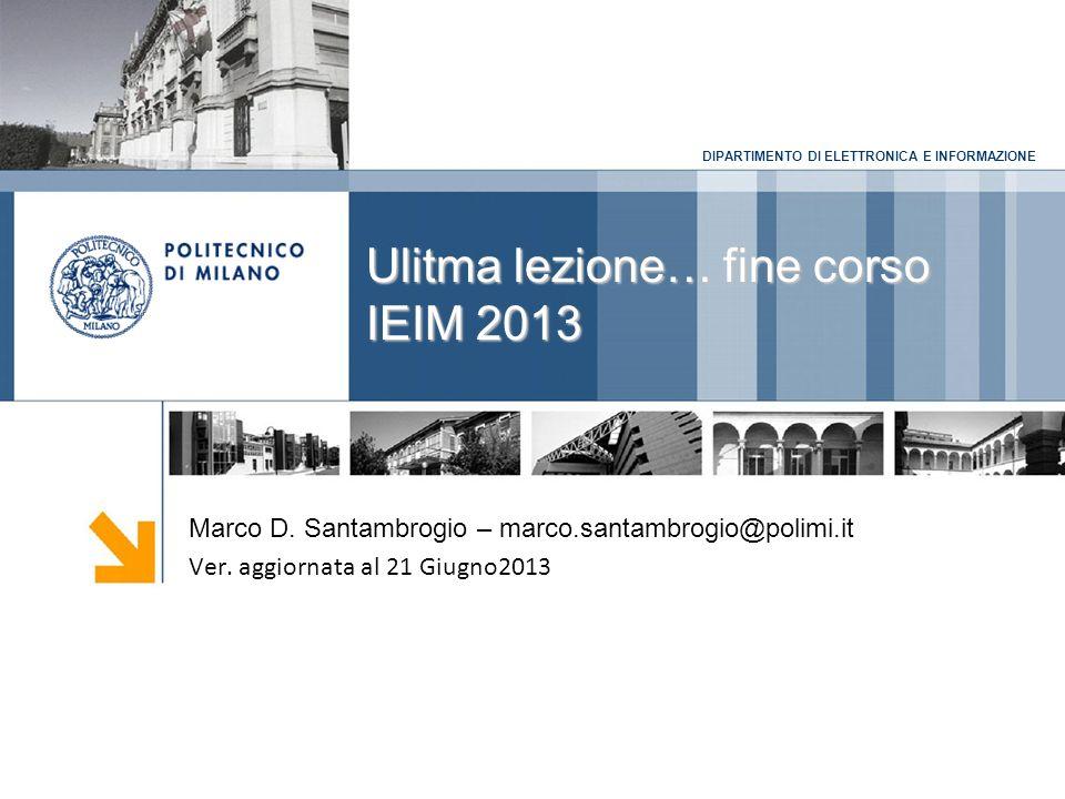 DIPARTIMENTO DI ELETTRONICA E INFORMAZIONE Ulitma lezione… fine corso IEIM 2013 Marco D.