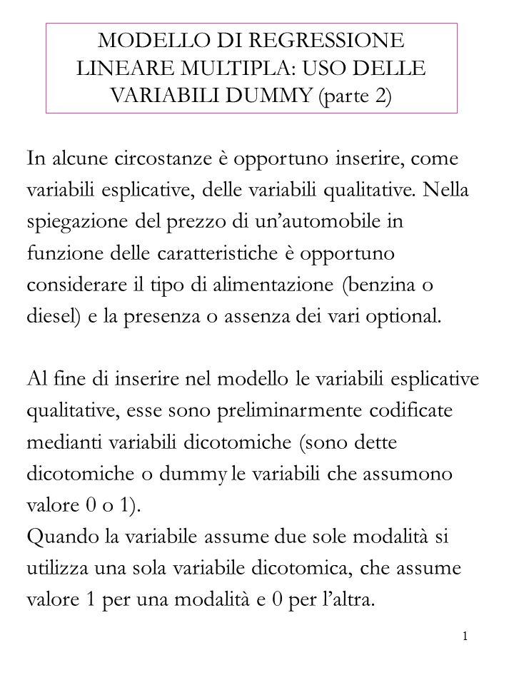 1 MODELLO DI REGRESSIONE LINEARE MULTIPLA: USO DELLE VARIABILI DUMMY (parte 2) In alcune circostanze è opportuno inserire, come variabili esplicative,