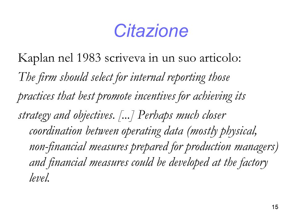15 Citazione Kaplan nel 1983 scriveva in un suo articolo: The firm should select for internal reporting those practices that best promote incentives f