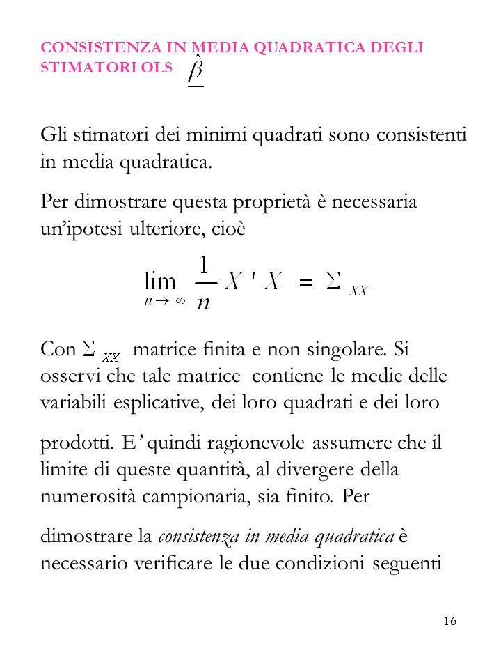 16 CONSISTENZA IN MEDIA QUADRATICA DEGLI STIMATORI OLS Gli stimatori dei minimi quadrati sono consistenti in media quadratica. Per dimostrare questa p