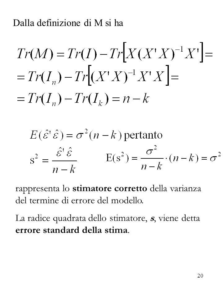 20 Dalla definizione di M si ha rappresenta lo stimatore corretto della varianza del termine di errore del modello. La radice quadrata dello stimatore
