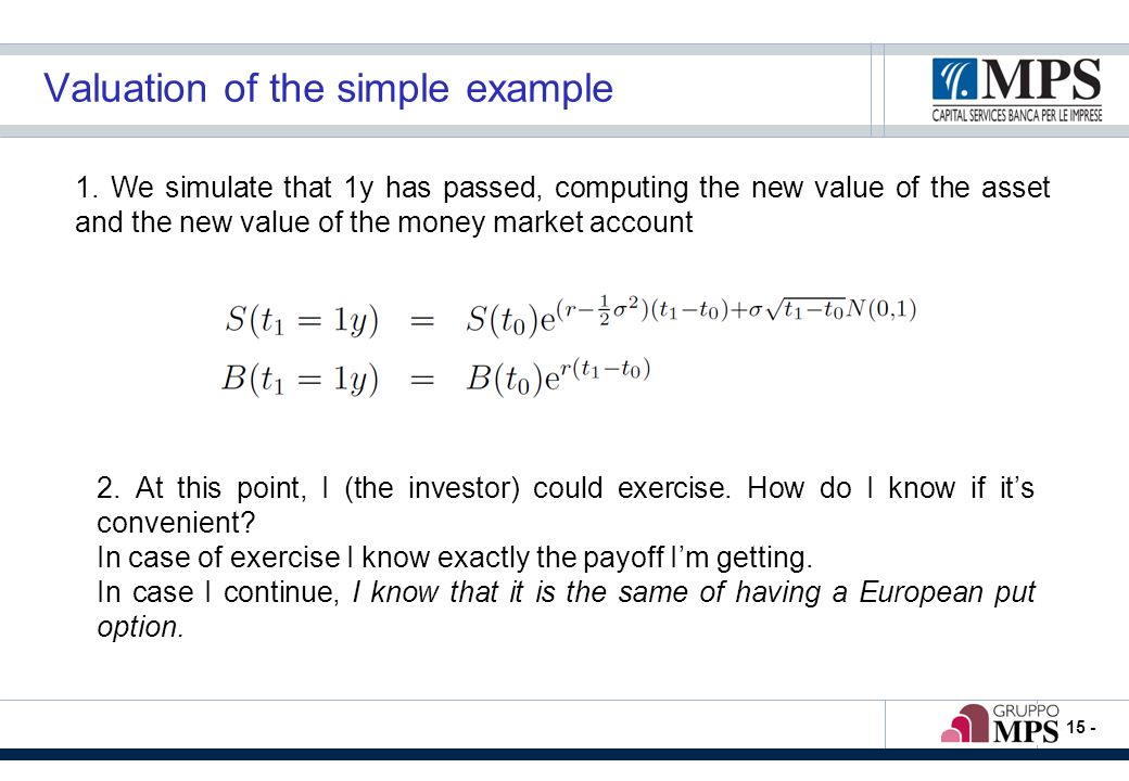 - 15 - Valuation of the simple example 1. We simulate that 1y has passed, computing the new value of the asset and the new value of the money market a