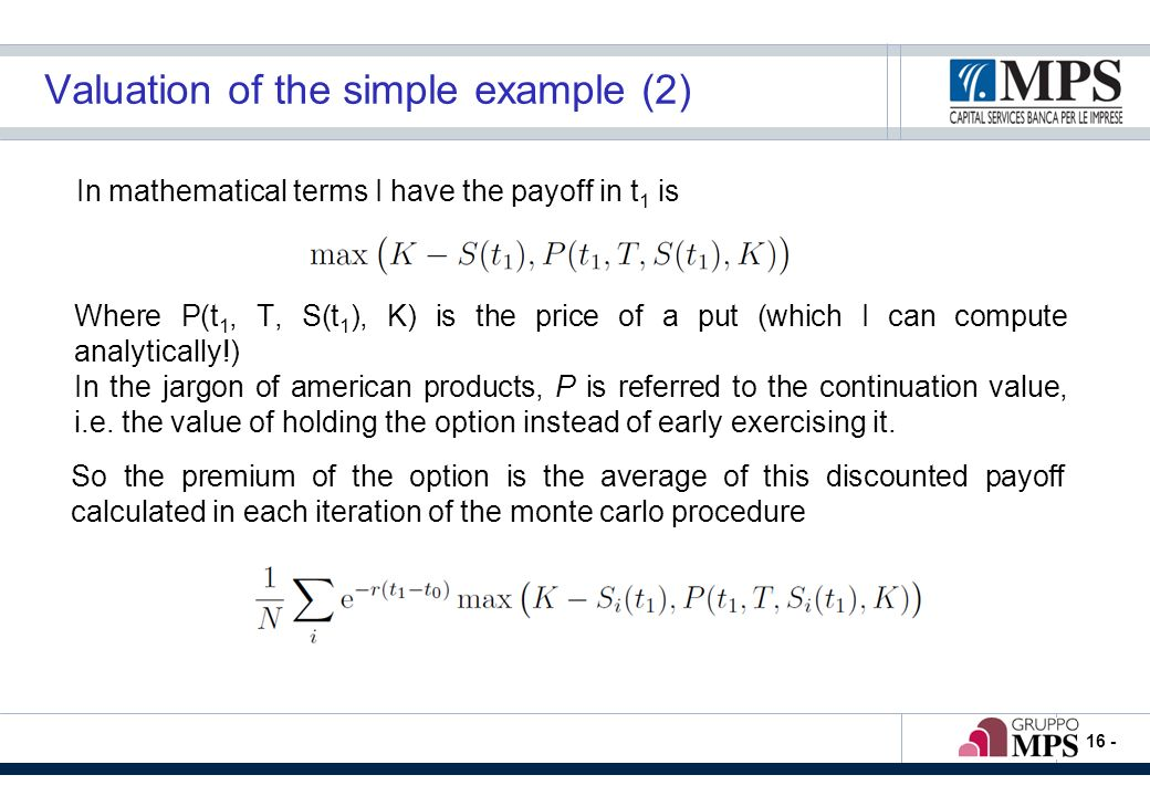 - 16 - Valuation of the simple example (2) In mathematical terms I have the payoff in t 1 is So the premium of the option is the average of this discounted payoff calculated in each iteration of the monte carlo procedure Where P(t 1, T, S(t 1 ), K) is the price of a put (which I can compute analytically!) In the jargon of american products, P is referred to the continuation value, i.e.