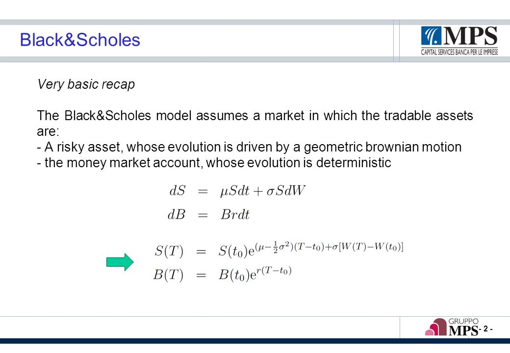 - 2 - Black&Scholes Very basic recap The Black&Scholes model assumes a market in which the tradable assets are: - A risky asset, whose evolution is dr