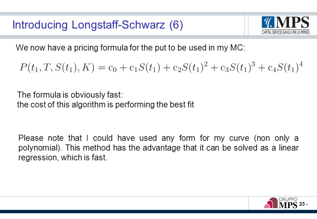 - 23 - Introducing Longstaff-Schwarz (6) We now have a pricing formula for the put to be used in my MC: The formula is obviously fast: the cost of this algorithm is performing the best fit Please note that I could have used any form for my curve (non only a polynomial).