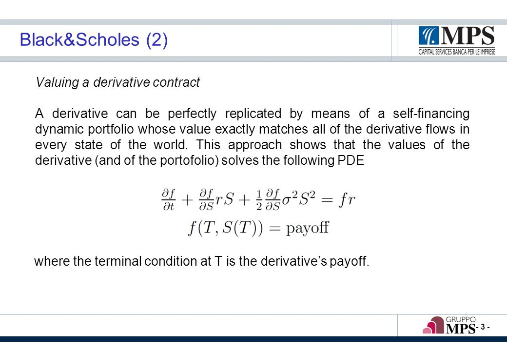 - 3 - Black&Scholes (2) Valuing a derivative contract A derivative can be perfectly replicated by means of a self-financing dynamic portfolio whose value exactly matches all of the derivative flows in every state of the world.