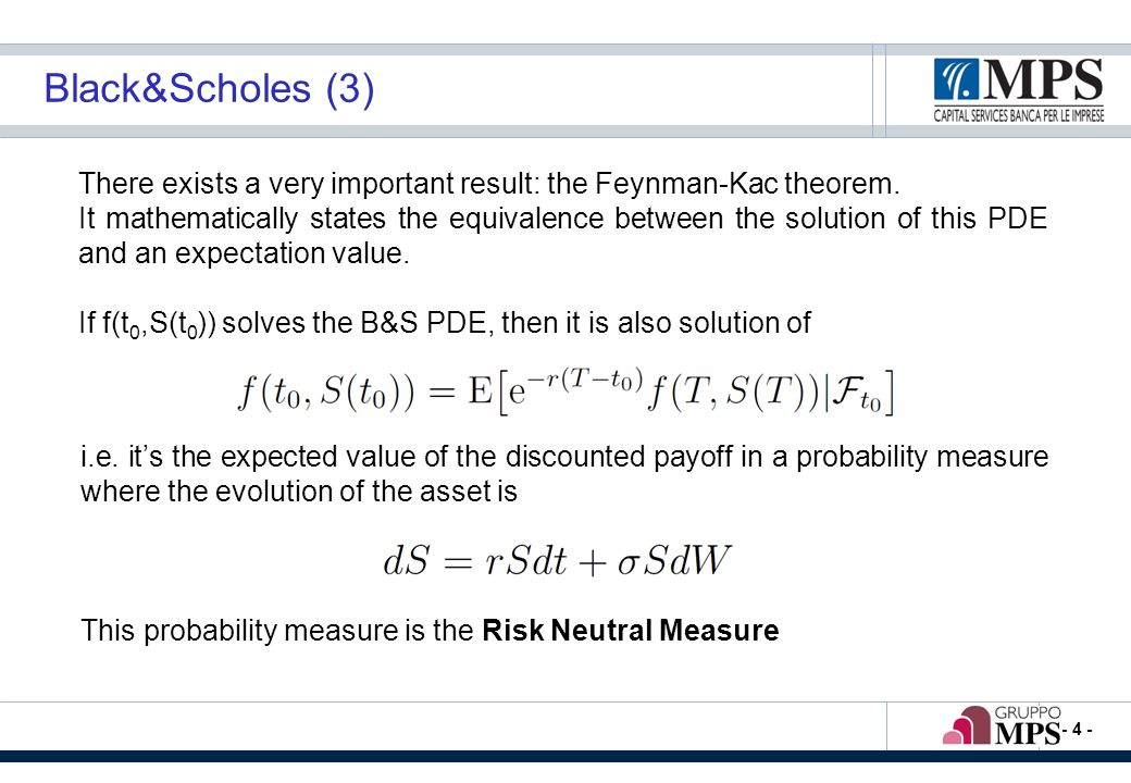 - 4 - Black&Scholes (3) There exists a very important result: the Feynman-Kac theorem. It mathematically states the equivalence between the solution o