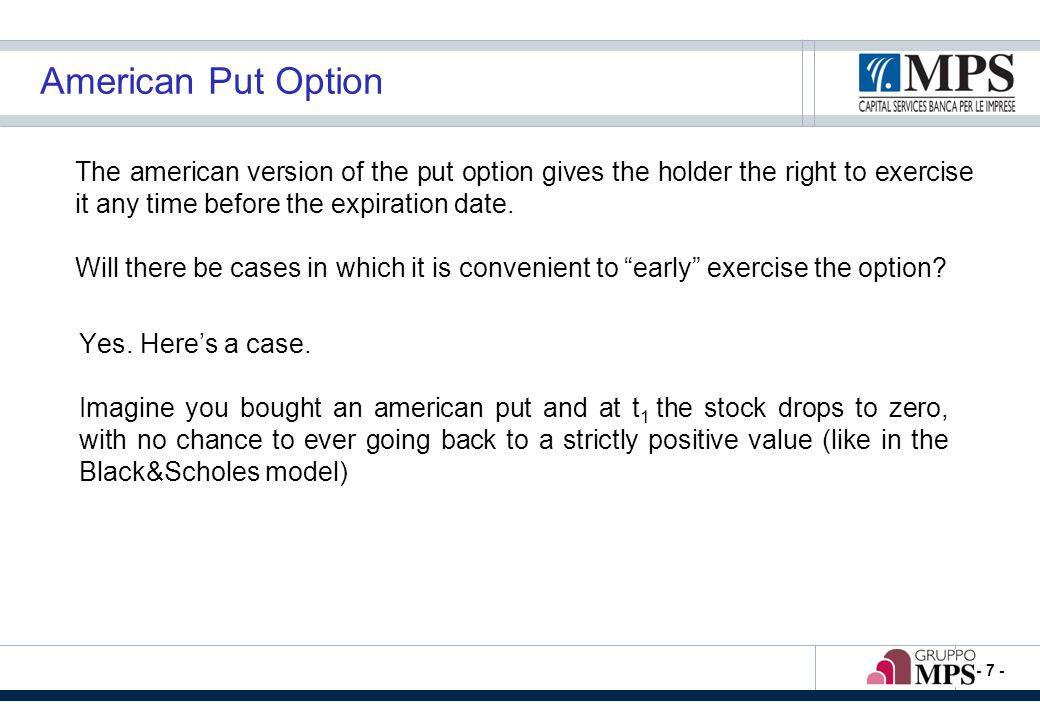 - 8 - American Put Option (2) K = 10 t1t1 T The holder, at t 1, wonders if it is worth exercising the option.