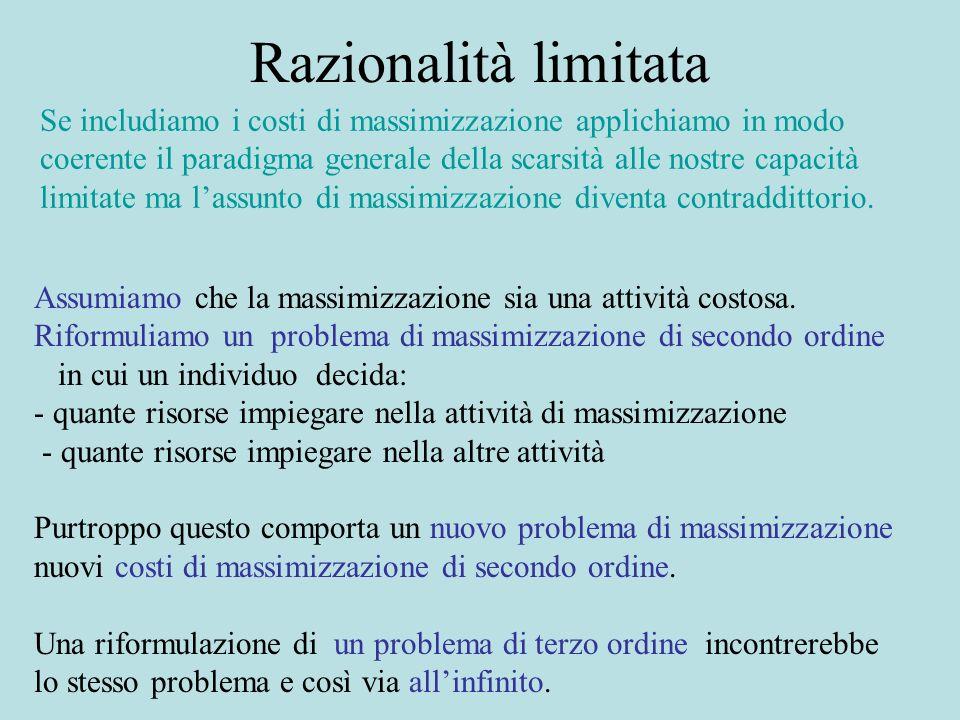 Razionalità limitata Se includiamo i costi di massimizzazione applichiamo in modo coerente il paradigma generale della scarsità alle nostre capacità limitate ma lassunto di massimizzazione diventa contraddittorio.
