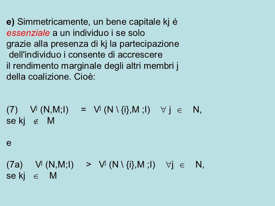 e) Simmetricamente, un bene capitale kj é essenziale a un individuo i se solo grazie alla presenza di kj la partecipazione dell individuo i consente di accrescere il rendimento marginale degli altri membri j della coalizione.