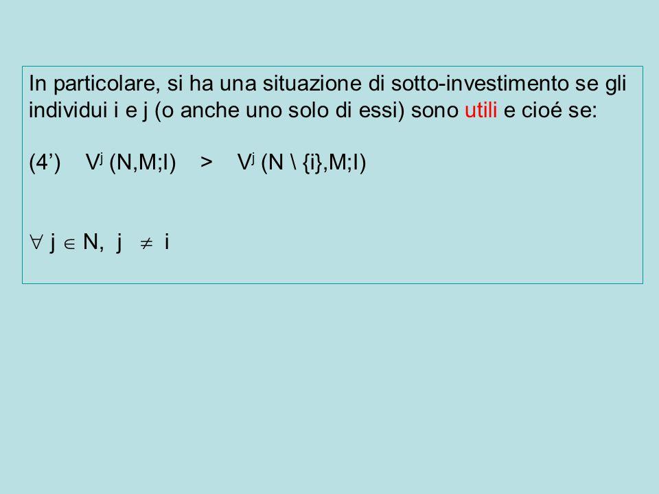 In particolare, si ha una situazione di sotto-investimento se gli individui i e j (o anche uno solo di essi) sono utili e cioé se: (4) V j (N,M;I) > V j (N \ {i},M;I) j N, j i