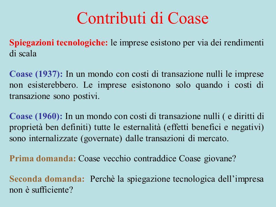 Contributi di Coase Spiegazioni tecnologiche: le imprese esistono per via dei rendimenti di scala Coase (1937): In un mondo con costi di transazione nulli le imprese non esisterebbero.