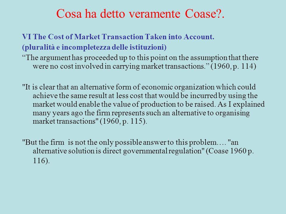 Coase (1960) implica Coase (1937) Coase (1960) : costi di transazione nulli ---> Le esternalità dovute alle economie di scala sono internalizzate ----> Rendimenti costanti ---> qualsiasi sia la tecnologia non cè bisogno delle imprese ---> La visione tecnologica è sbagliata: le diseconomie di scala non possono giustificare lesistenza della impresa.