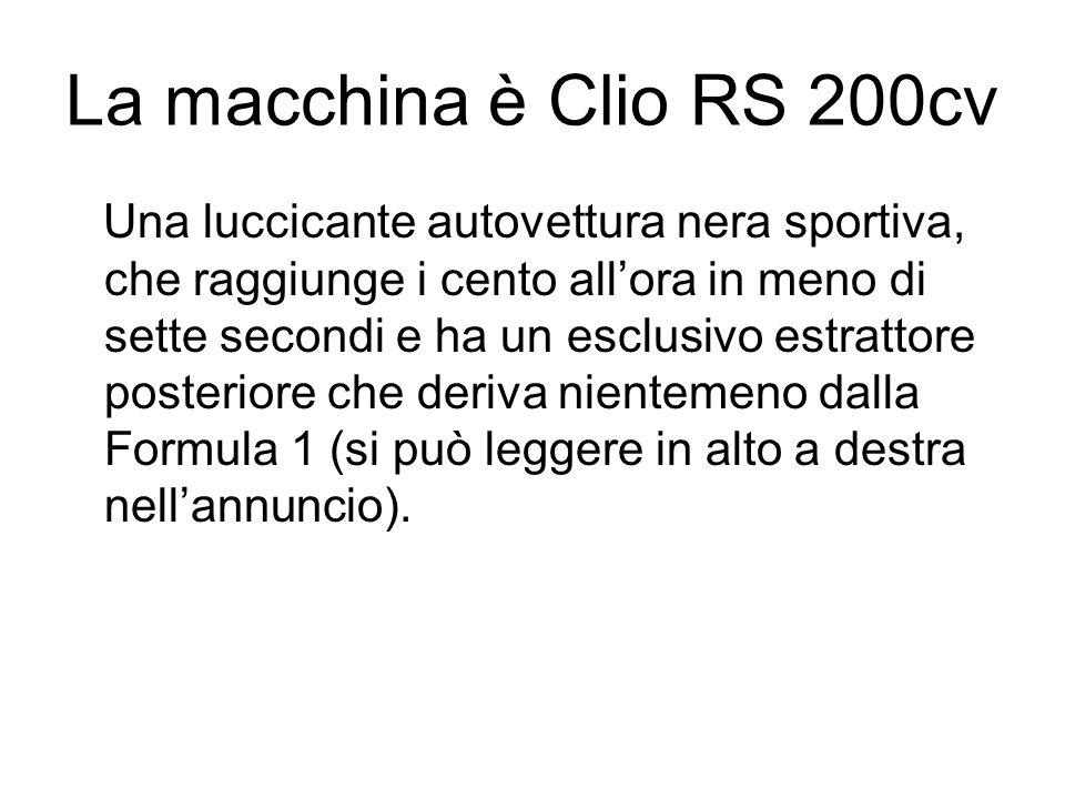 La macchina è Clio RS 200cv Una luccicante autovettura nera sportiva, che raggiunge i cento allora in meno di sette secondi e ha un esclusivo estrattore posteriore che deriva nientemeno dalla Formula 1 (si può leggere in alto a destra nellannuncio).
