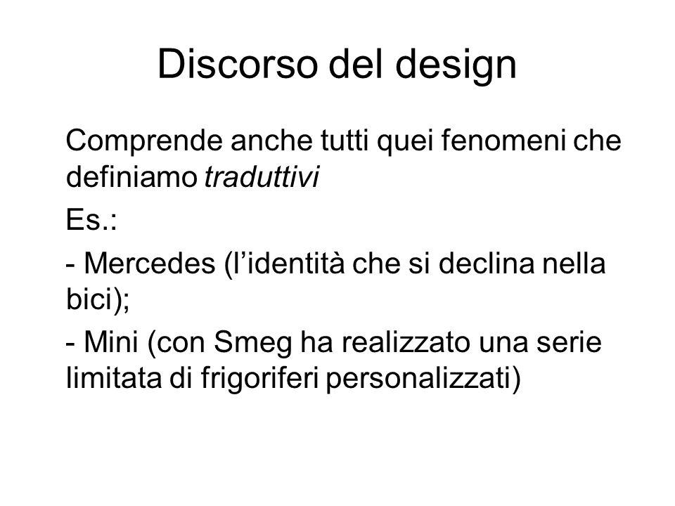 Discorso del design Comprende anche tutti quei fenomeni che definiamo traduttivi Es.: - Mercedes (lidentità che si declina nella bici); - Mini (con Smeg ha realizzato una serie limitata di frigoriferi personalizzati)
