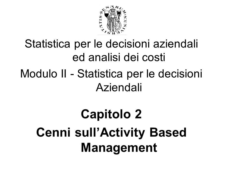 Statistica per le decisioni aziendali ed analisi dei costi Modulo II - Statistica per le decisioni Aziendali Capitolo 2 Cenni sullActivity Based Manag