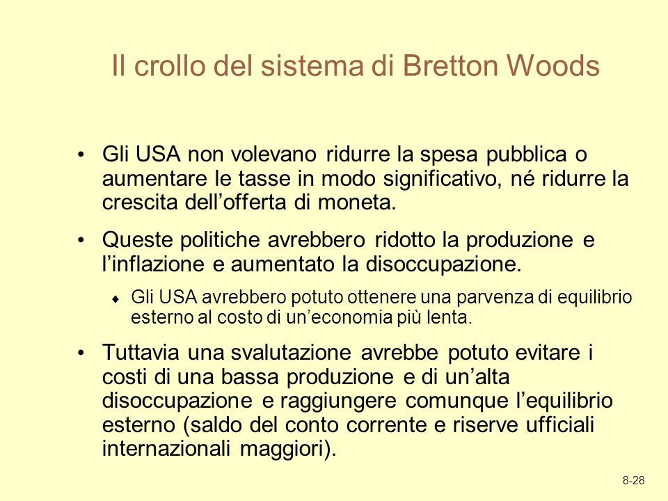 8-28 Il crollo del sistema di Bretton Woods Gli USA non volevano ridurre la spesa pubblica o aumentare le tasse in modo significativo, né ridurre la c