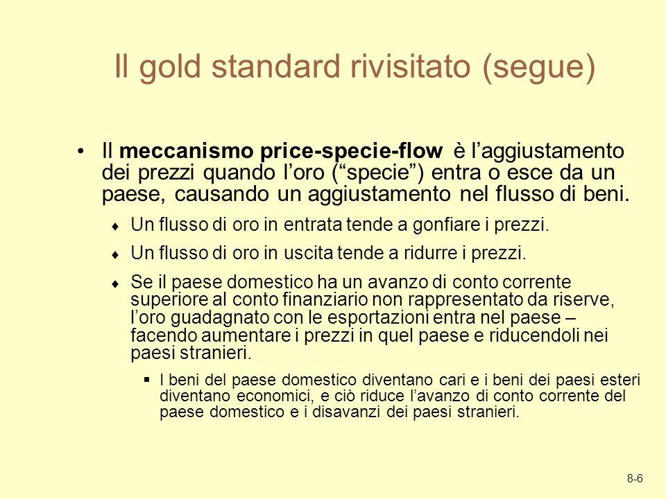 8-6 Il gold standard rivisitato (segue) Il meccanismo price-specie-flow è laggiustamento dei prezzi quando loro (specie) entra o esce da un paese, cau