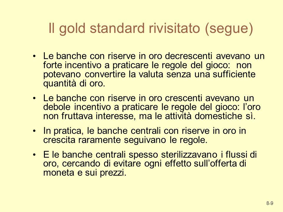 8-9 Il gold standard rivisitato (segue) Le banche con riserve in oro decrescenti avevano un forte incentivo a praticare le regole del gioco: non potev
