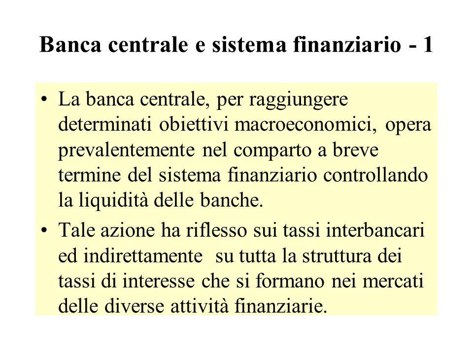 Banca centrale e sistema finanziario - 1 La banca centrale, per raggiungere determinati obiettivi macroeconomici, opera prevalentemente nel comparto a