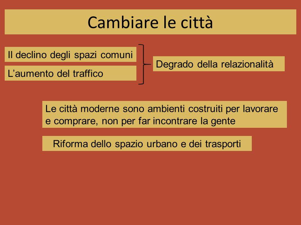 Cambiare le città Il declino degli spazi comuni Laumento del traffico Degrado della relazionalità Le città moderne sono ambienti costruiti per lavorare e comprare, non per far incontrare la gente Riforma dello spazio urbano e dei trasporti