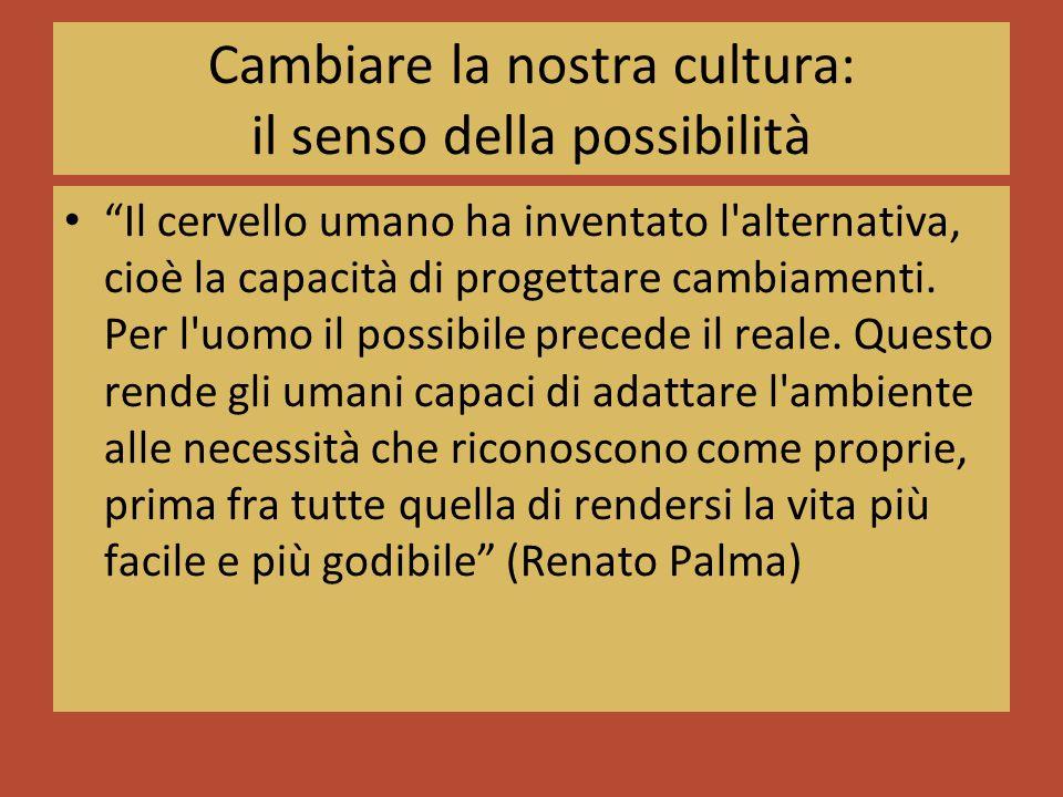 Cambiare la nostra cultura: il senso della possibilità Il cervello umano ha inventato l alternativa, cioè la capacità di progettare cambiamenti.