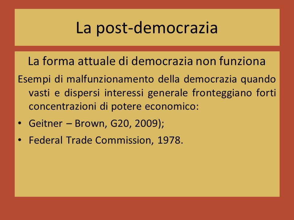 La post-democrazia La forma attuale di democrazia non funziona Esempi di malfunzionamento della democrazia quando vasti e dispersi interessi generale fronteggiano forti concentrazioni di potere economico: Geitner – Brown, G20, 2009); Federal Trade Commission, 1978.