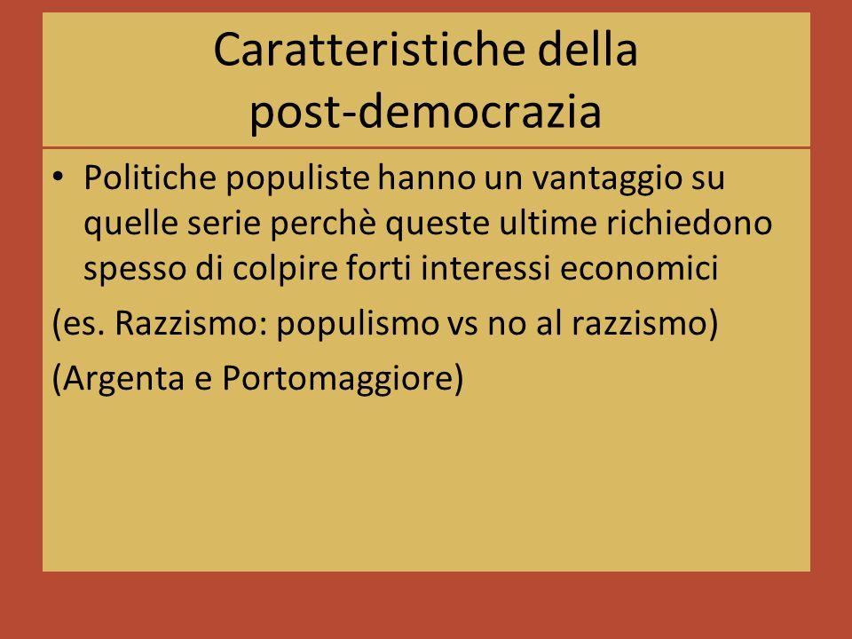 Caratteristiche della post-democrazia Politiche populiste hanno un vantaggio su quelle serie perchè queste ultime richiedono spesso di colpire forti interessi economici (es.