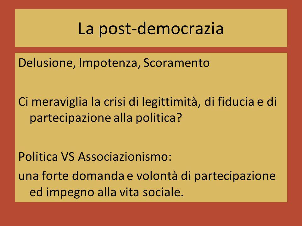 La post-democrazia Delusione, Impotenza, Scoramento Ci meraviglia la crisi di legittimità, di fiducia e di partecipazione alla politica.