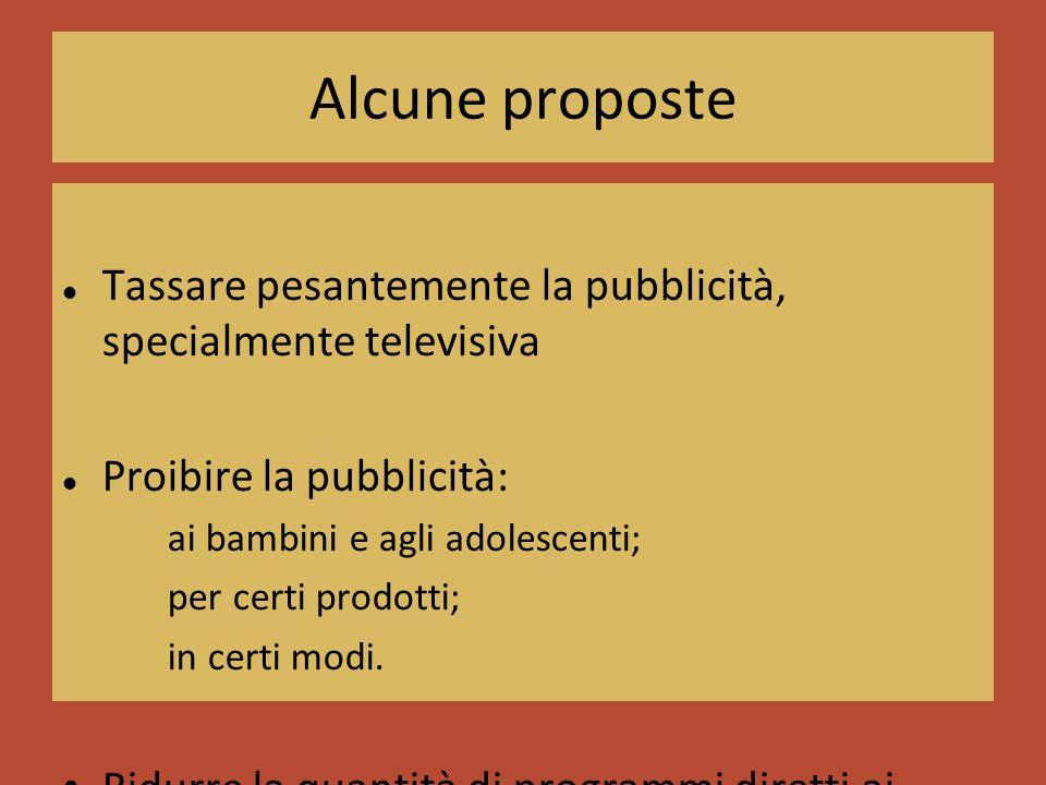 Alcune proposte Tassare pesantemente la pubblicità, specialmente televisiva Proibire la pubblicità: ai bambini e agli adolescenti; per certi prodotti; in certi modi.