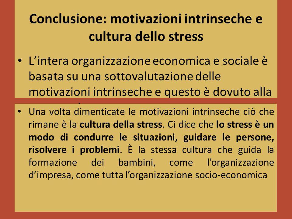 Conclusione: motivazioni intrinseche e cultura dello stress Lintera organizzazione economica e sociale è basata su una sottovalutazione delle motivazioni intrinseche e questo è dovuto alla nostra cultura Una volta dimenticate le motivazioni intrinseche ciò che rimane è la cultura della stress.