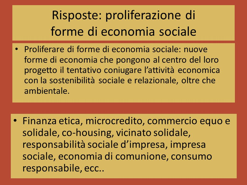 Risposte: proliferazione di forme di economia sociale Proliferare di forme di economia sociale: nuove forme di economia che pongono al centro del loro progetto il tentativo coniugare lattività economica con la sostenibilità sociale e relazionale, oltre che ambientale.