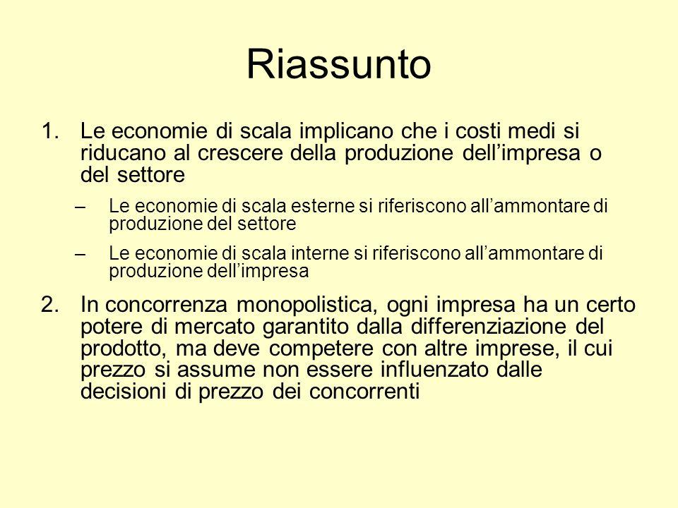 Riassunto 1.Le economie di scala implicano che i costi medi si riducano al crescere della produzione dellimpresa o del settore –Le economie di scala e