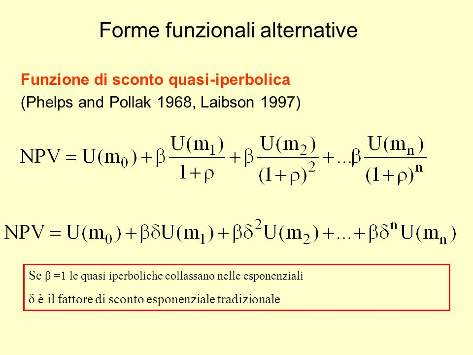Forme funzionali alternative Funzione di sconto quasi-iperbolica (Phelps and Pollak 1968, Laibson 1997) Se β =1 le quasi iperboliche collassano nelle