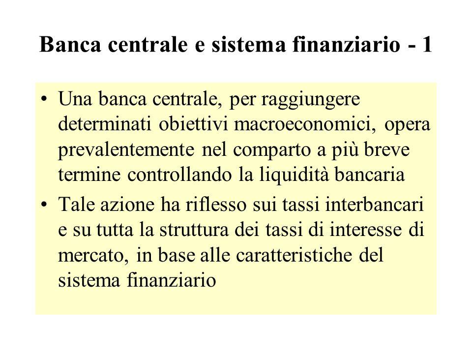Banca centrale e sistema finanziario - 1 Una banca centrale, per raggiungere determinati obiettivi macroeconomici, opera prevalentemente nel comparto