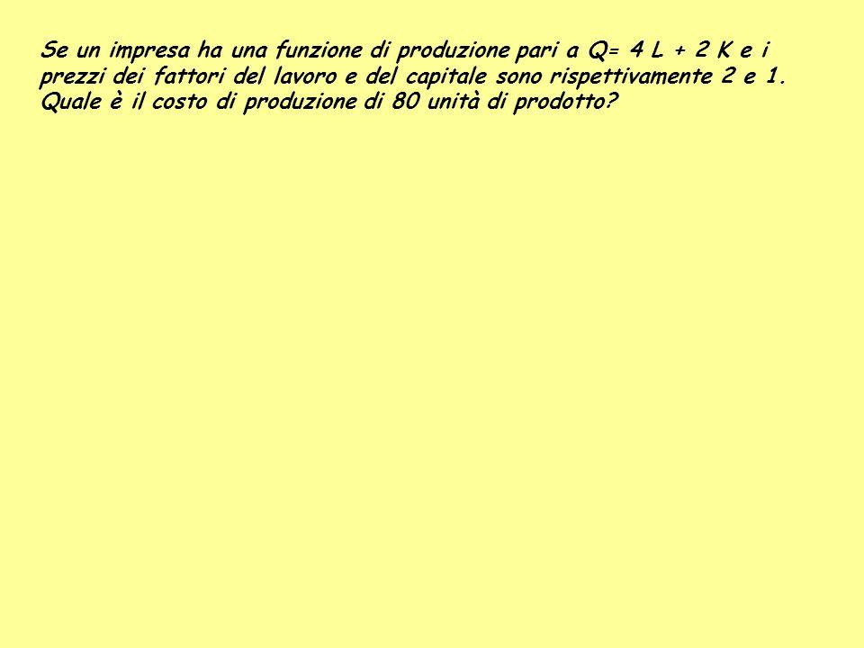 Se un impresa ha una funzione di produzione pari a Q= 4 L + 2 K e i prezzi dei fattori del lavoro e del capitale sono rispettivamente 2 e 1. Quale è i