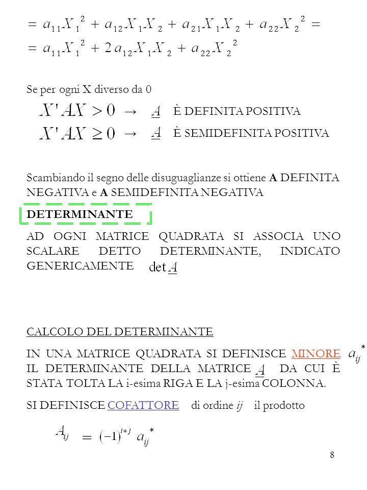 8 Se per ogni X diverso da 0 È DEFINITA POSITIVA È SEMIDEFINITA POSITIVA Scambiando il segno delle disuguaglianze si ottiene A DEFINITA NEGATIVA e A SEMIDEFINITA NEGATIVA DETERMINANTE AD OGNI MATRICE QUADRATA SI ASSOCIA UNO SCALARE DETTO DETERMINANTE, INDICATO GENERICAMENTE CALCOLO DEL DETERMINANTE IN UNA MATRICE QUADRATA SI DEFINISCE MINORE IL DETERMINANTE DELLA MATRICE DA CUI È STATA TOLTA LA i-esima RIGA E LA j-esima COLONNA.