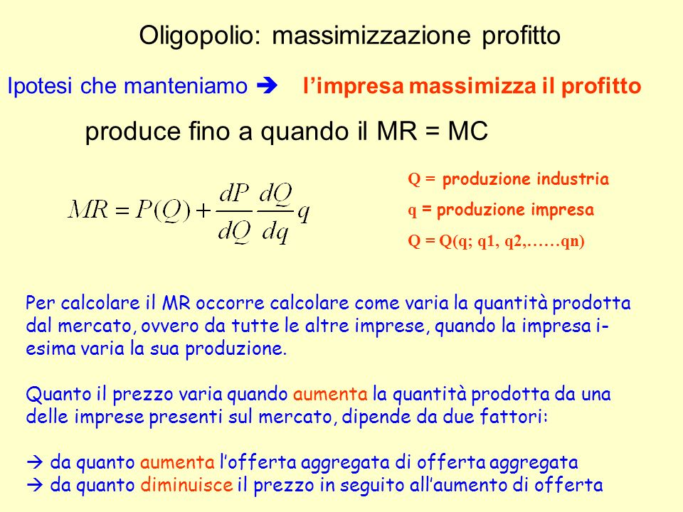 Oligopolio: massimizzazione profitto produce fino a quando il MR = MC Ipotesi che manteniamo limpresa massimizza il profitto Per calcolare il MR occor