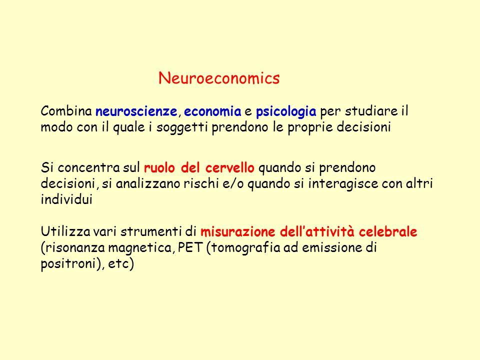 Neuroeconomics Combina neuroscienze, economia e psicologia per studiare il modo con il quale i soggetti prendono le proprie decisioni Si concentra sul ruolo del cervello quando si prendono decisioni, si analizzano rischi e/o quando si interagisce con altri individui Utilizza vari strumenti di misurazione dellattività celebrale (risonanza magnetica, PET (tomografia ad emissione di positroni), etc)
