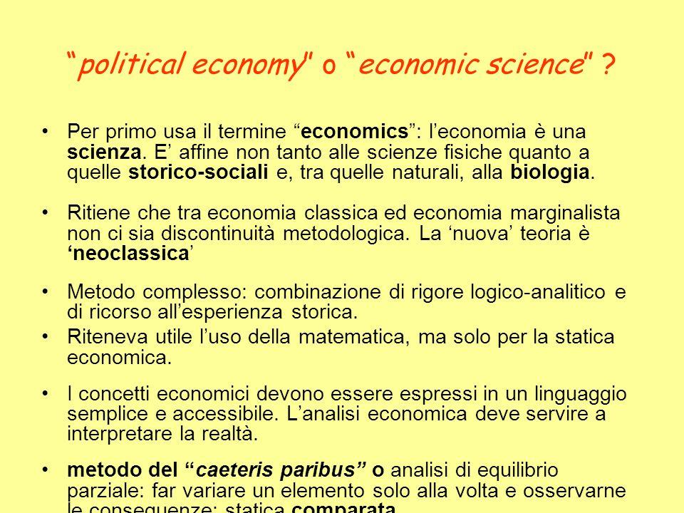 political economy o economic science ? Per primo usa il termine economics: leconomia è una scienza. E affine non tanto alle scienze fisiche quanto a q