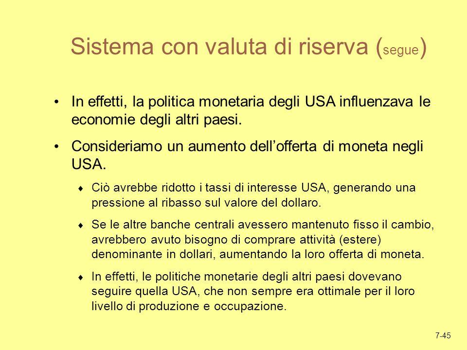 7-45 Sistema con valuta di riserva ( segue ) In effetti, la politica monetaria degli USA influenzava le economie degli altri paesi. Consideriamo un au