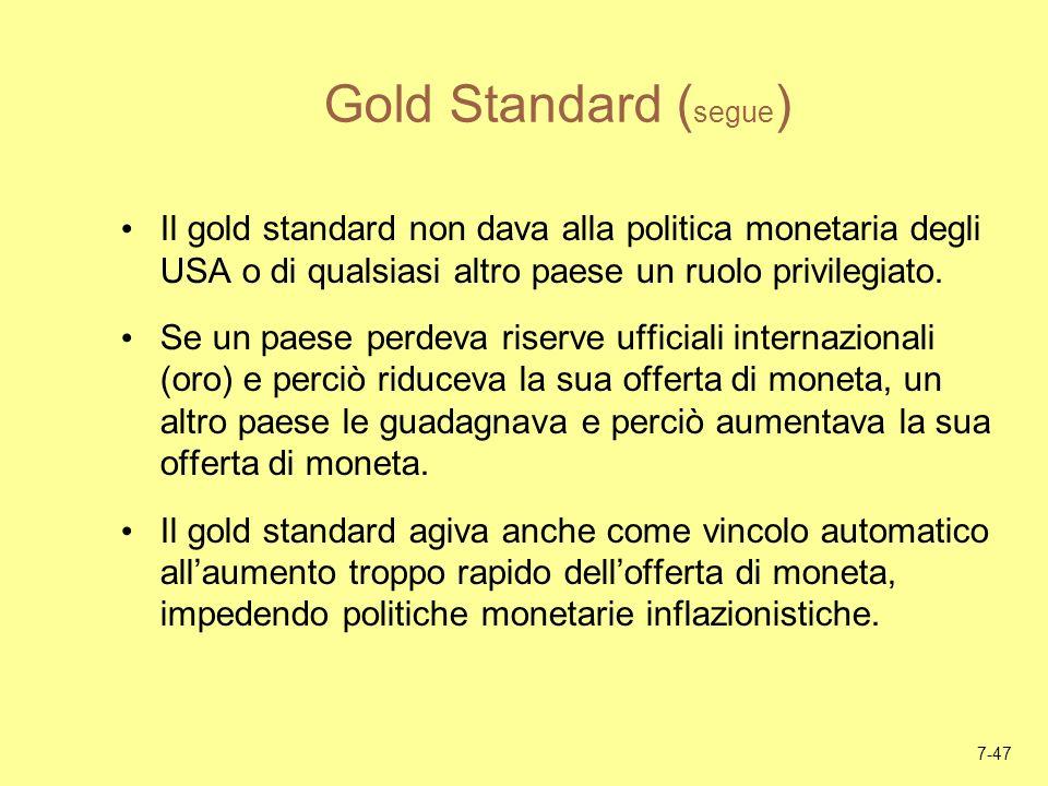 7-47 Gold Standard ( segue ) Il gold standard non dava alla politica monetaria degli USA o di qualsiasi altro paese un ruolo privilegiato. Se un paese